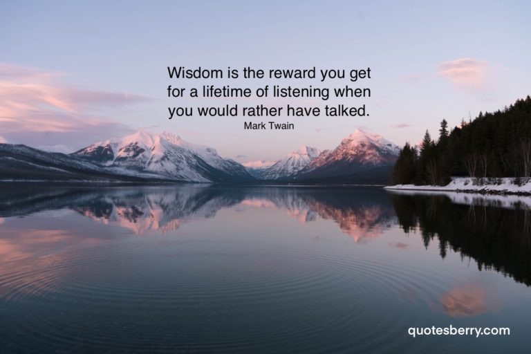 Wisdom is the reward you get for a lifetime of listening when you would rather have talked. Mark Twain