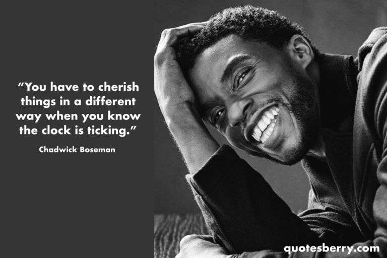 You have to cherish things in a different way when you know the clock is ticking. - Chadwick Boseman