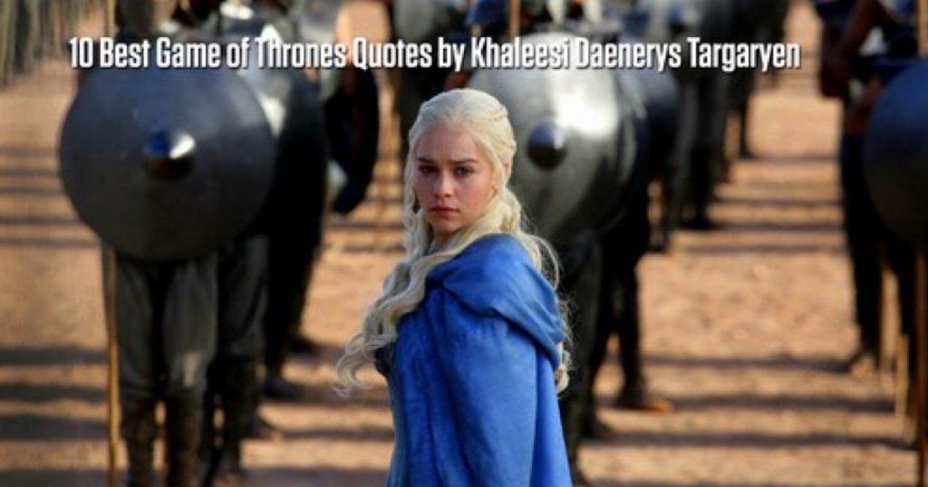 10 Best Game of Thrones Quotes by Khaleesi Daenerys Targaryen